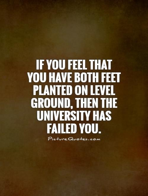 If you feel that  you have both feet planted on level ground, then the university has failed you Picture Quote #1