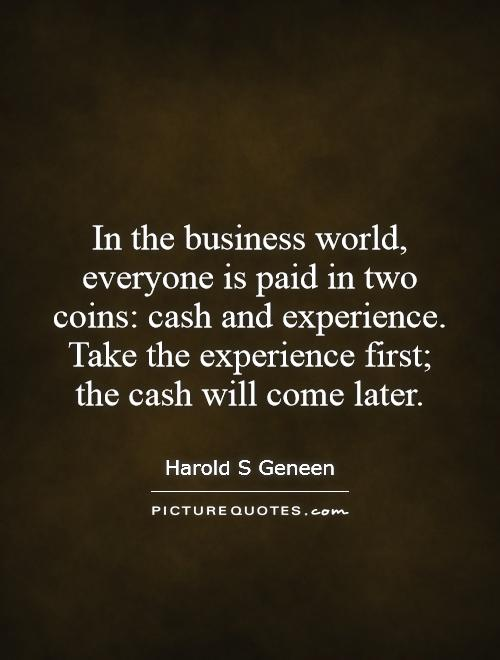In the business world, everyone is paid in two coins: cash and experience. Take the experience first;  the cash will come later Picture Quote #1