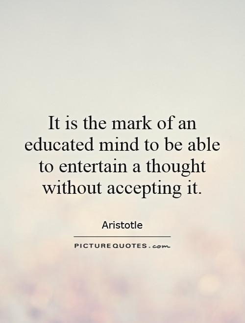 It is the mark of an educated mind to be able to entertain a thought without accepting it Picture Quote #1