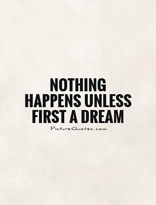 Nothing happens unless first a dream Picture Quote #1