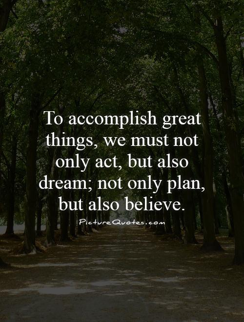 To accomplish great things, we must not only act, but also dream; not only plan, but also believe Picture Quote #1