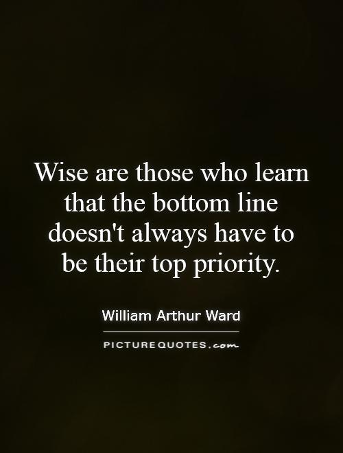 Wise are those who learn that the bottom line doesn't always have to be their top priority Picture Quote #1