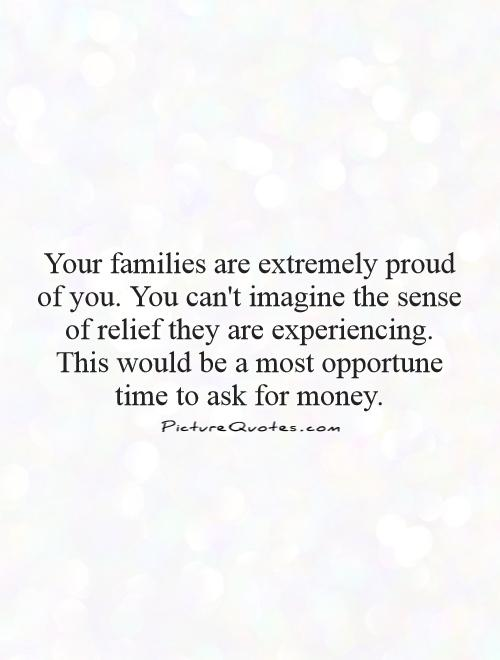 Your families are extremely proud of you. You can't imagine the sense of relief they are experiencing. This would be a most opportune time to ask for money Picture Quote #1