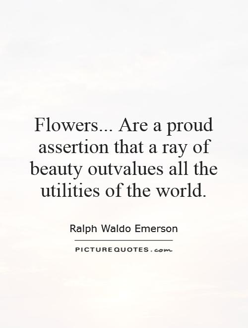 Flowers... Are a proud assertion that a ray of beauty outvalues all the utilities of the world Picture Quote #1