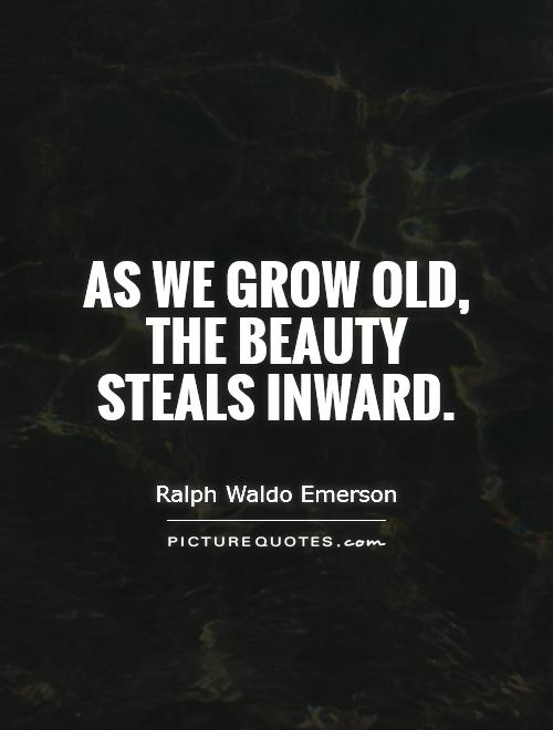 As we grow old, the beauty steals inward Picture Quote #1