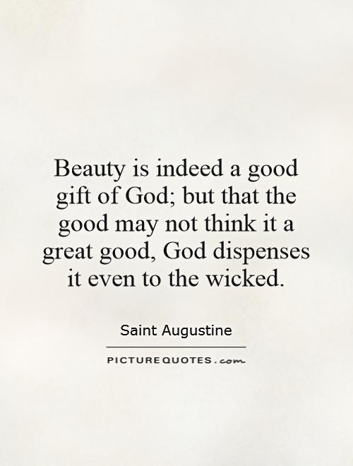 Beauty is indeed a good gift of God; but that the good may not think it a great good, God dispenses it even to the wicked Picture Quote #1