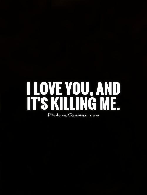 I love you, and it's killing me Picture Quote #1