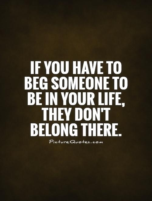 If you have to beg someone to be in your life they don t belong there