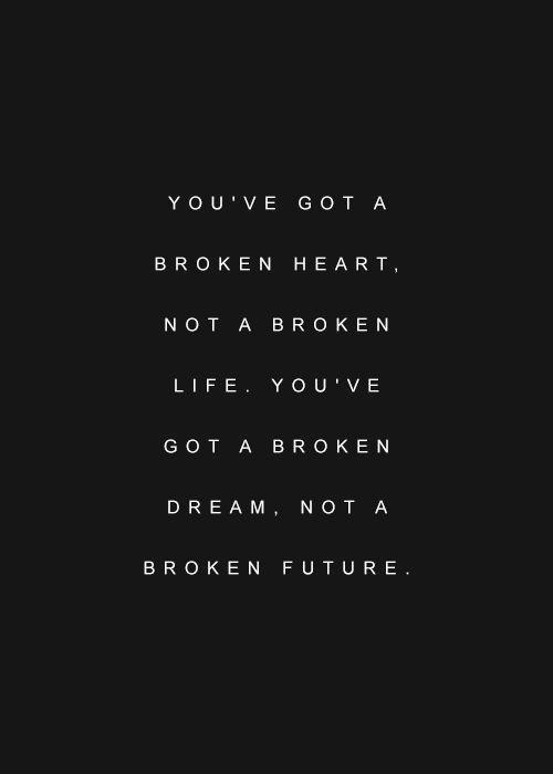 You've got a broken heart, not a broken life. You've got a broken dream, not a broken future Picture Quote #1