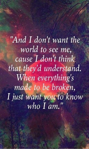 And I don't want the world to see me 'Cause I don't think that they'd understand When everything's made to be broken I just want you to know who I am Picture Quote #1