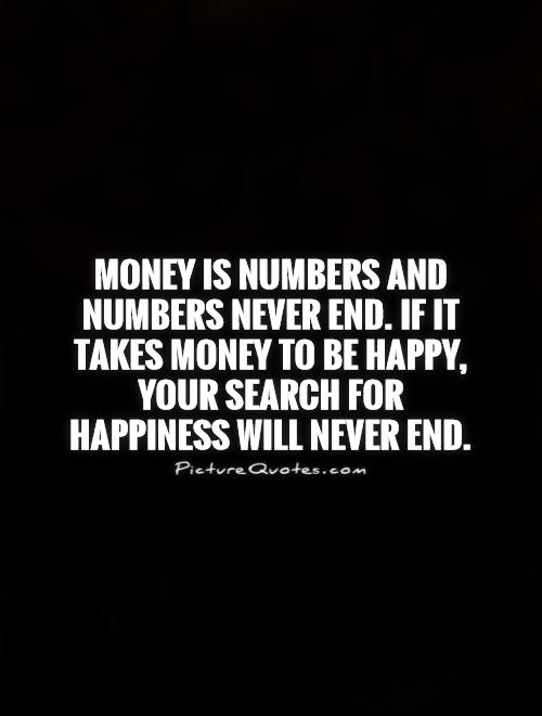 Money is numbers and numbers never end. If it takes money to be happy, your search for happiness will never end Picture Quote #1
