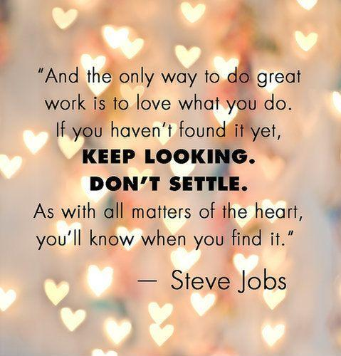 And the only way to do great work is to love what you do. If you haven't found it yet, keep looking, don't settle. As with all matters of the heart, you'll know when you find it Picture Quote #1