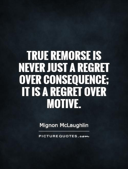 True remorse is never just a regret over consequence; it is a regret over motive Picture Quote #1