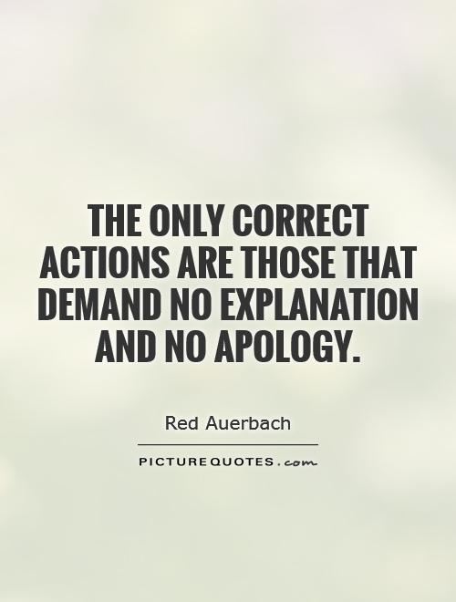 The only correct actions are those that demand no explanation and no apology Picture Quote #1