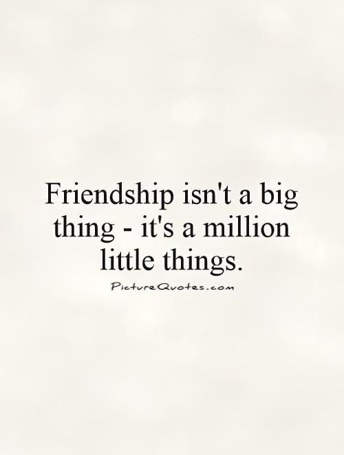 Friendship isn't a big thing - it's a million little things Picture Quote #1