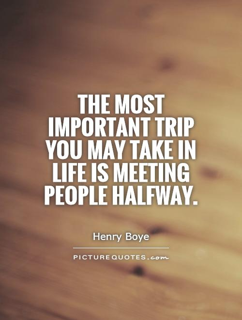 The most important trip you may take in life is meeting people halfway Picture Quote #1