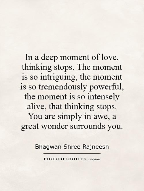 In A Deep Moment Of Love, Thinking Stops. The Moment Is So Intriguing,