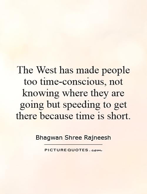 The West has made people too time-conscious, not knowing where they are going but speeding to get there because time is short Picture Quote #1
