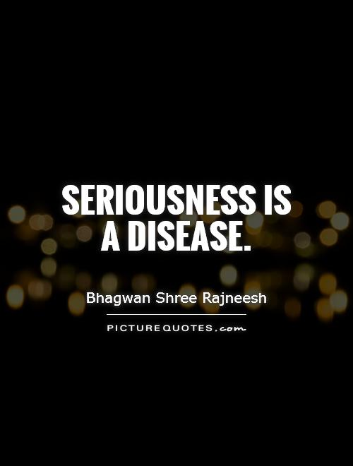 Seriousness is a disease Picture Quote #1