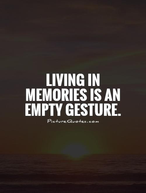 Living in memories is an empty gesture Picture Quote #1