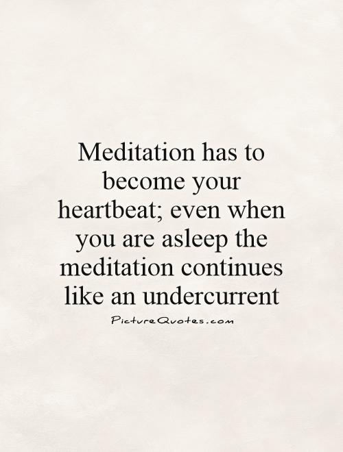 Meditation has to become your heartbeat; even when you are asleep the meditation continues like an undercurrent Picture Quote #1