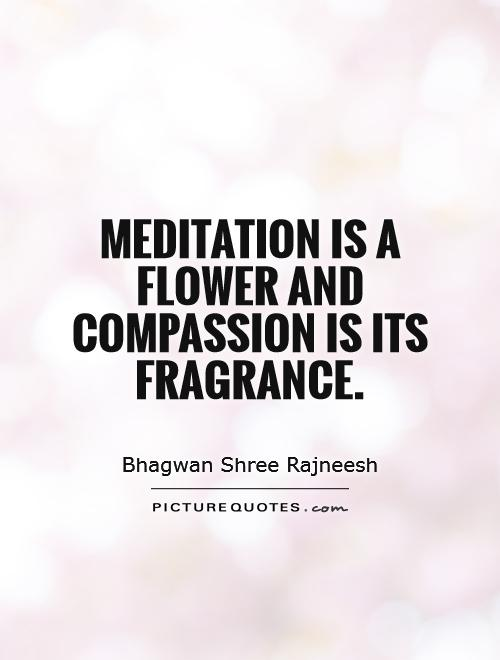 Meditation is a flower and compassion is its fragrance Picture Quote #1