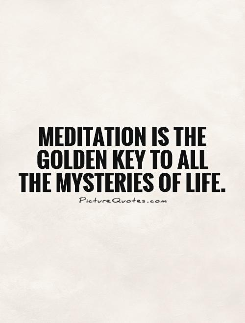 Meditation is the golden key to all the mysteries of life Picture Quote #1