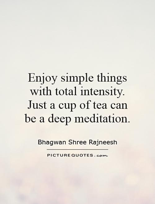 Enjoy simple things with total intensity. Just a cup of tea can be a deep meditation Picture Quote #1