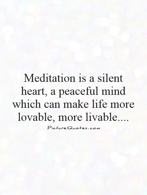 Meditation is a silent heart, a peaceful mind which can make life more lovable, more livable Picture Quote #1