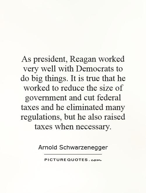 As president, Reagan worked very well with Democrats to do big things. It is true that he worked to reduce the size of government and cut federal taxes and he eliminated many regulations, but he also raised taxes when necessary Picture Quote #1