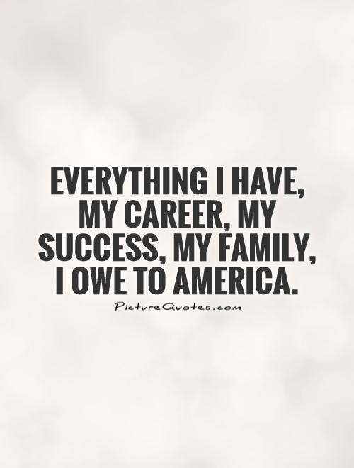 Everything I have, my career, my success, my family, I owe to America Picture Quote #1