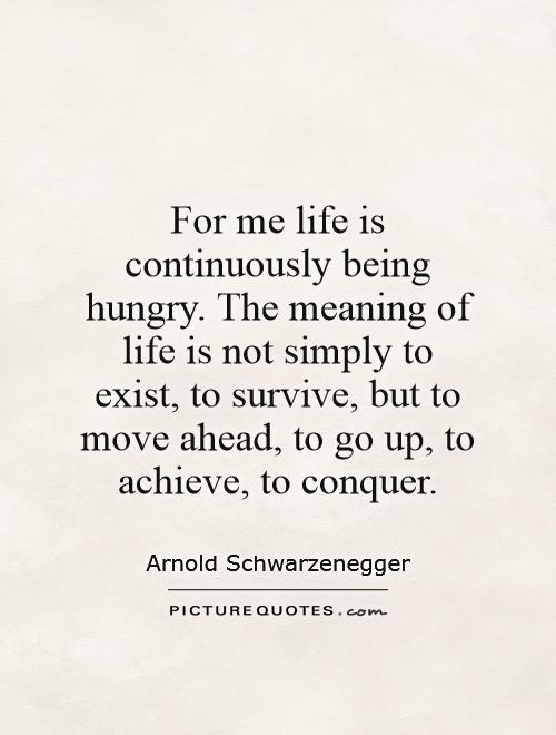 For me life is continuously being hungry. The meaning of life is not simply to exist, to survive, but to move ahead, to go up, to achieve, to conquer Picture Quote #1