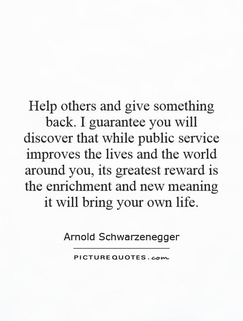 Help others and give something back. I guarantee you will discover that while public service improves the lives and the world around you, its greatest reward is the enrichment and new meaning it will bring your own life Picture Quote #1