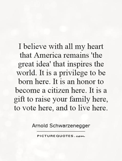 I believe with all my heart that America remains 'the great idea' that inspires the world. It is a privilege to be born here. It is an honor to become a citizen here. It is a gift to raise your family here, to vote here, and to live here Picture Quote #1