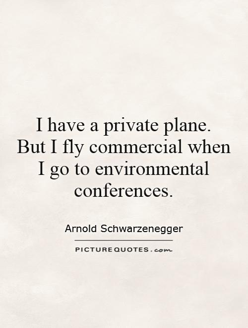 I have a private plane.  But I fly commercial when I go to environmental conferences Picture Quote #1