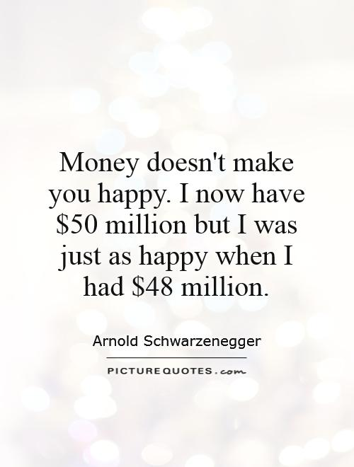 Money doesn't make you happy. I now have $50 million but I was just as happy when I had $48 million Picture Quote #1