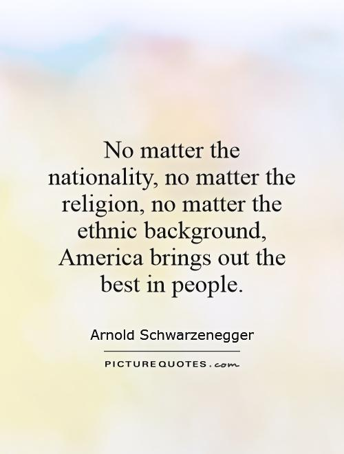 No matter the nationality, no matter the religion, no matter the ethnic background, America brings out the best in people Picture Quote #1