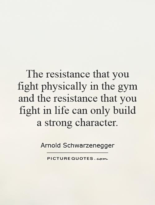 The resistance that you fight physically in the gym and the resistance that you fight in life can only build a strong character Picture Quote #1