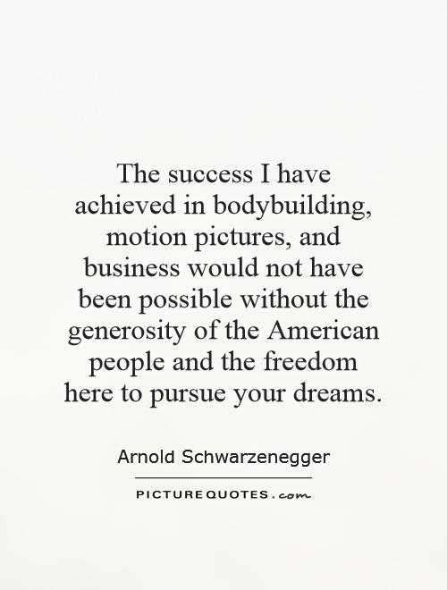The success I have achieved in bodybuilding, motion pictures, and business would not have been possible without the generosity of the American people and the freedom here to pursue your dreams Picture Quote #1