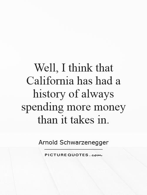 Well, I think that California has had a history of always spending more money than it takes in Picture Quote #1