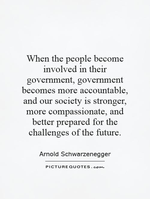 When the people become involved in their government, government becomes more accountable, and our society is stronger, more compassionate, and better prepared for the challenges of the future Picture Quote #1