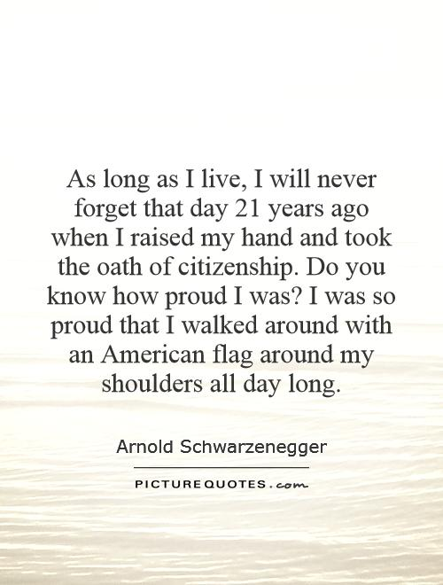 As long as I live, I will never forget that day 21 years ago when I raised my hand and took the oath of citizenship. Do you know how proud I was? I was so proud that I walked around with an American flag around my shoulders all day long Picture Quote #1