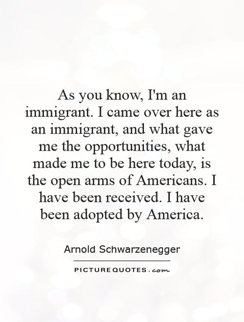 As you know, I'm an immigrant. I came over here as an immigrant, and what gave me the opportunities, what made me to be here today, is the open arms of Americans. I have been received. I have been adopted by America Picture Quote #1