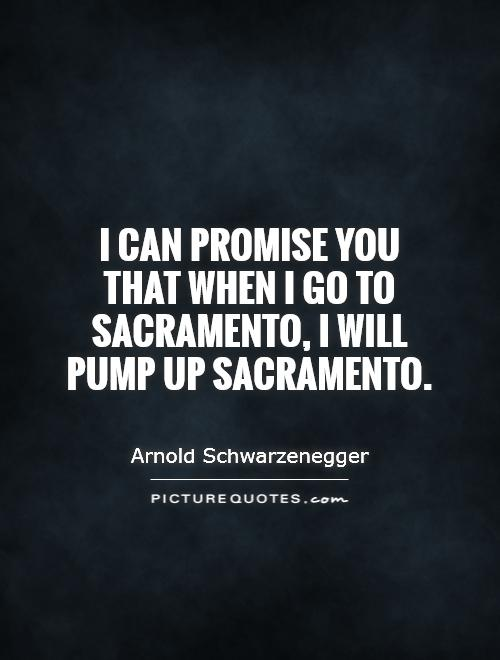 I can promise you that when I go to Sacramento, I will pump ...