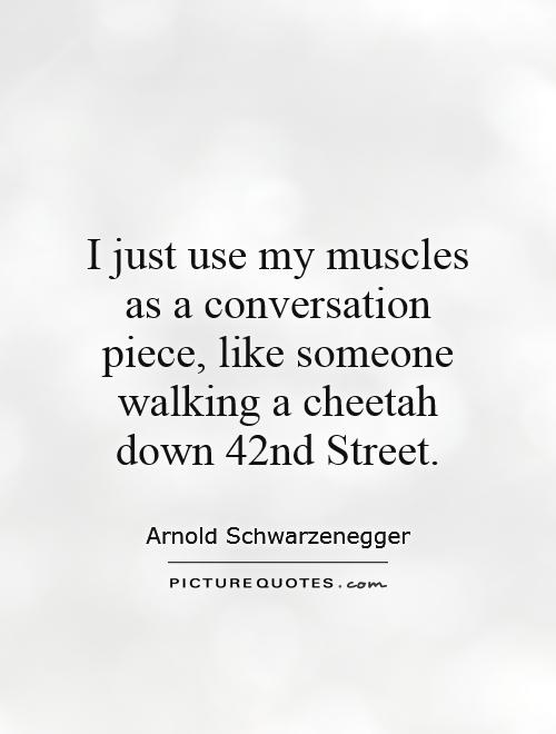 I just use my muscles as a conversation piece, like someone walking a cheetah down 42nd Street Picture Quote #1
