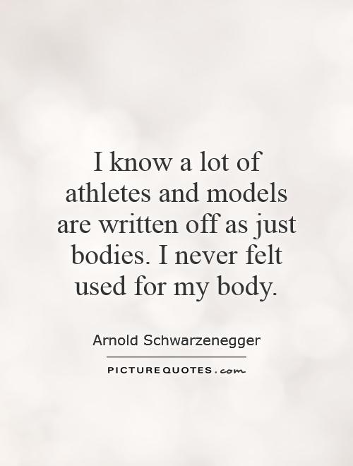 I know a lot of athletes and models are written off as just bodies. I never felt used for my body Picture Quote #1