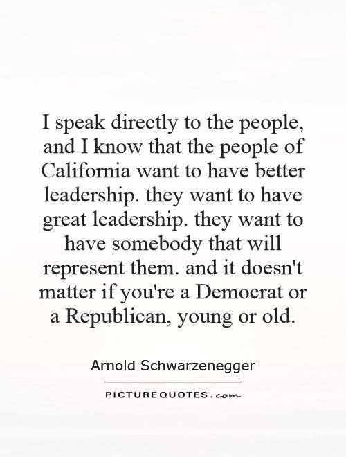 I speak directly to the people, and I know that the people of California want to have better leadership. they want to have great leadership. they want to have somebody that will represent them. and it doesn't matter if you're a Democrat or a Republican, young or old Picture Quote #1