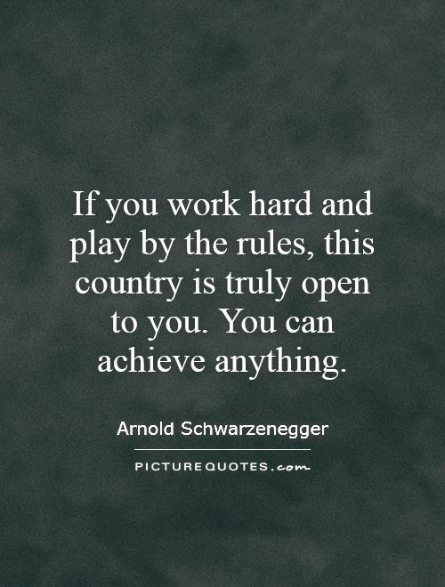 If you work hard and play by the rules, this country is truly open to you. You can achieve anything Picture Quote #1