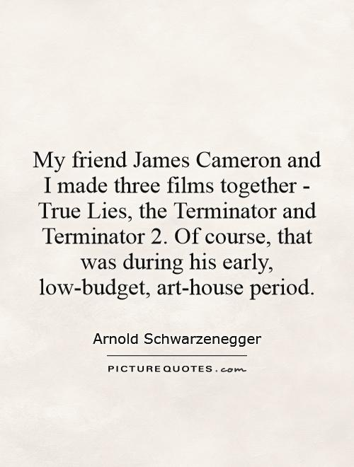 My friend James Cameron and I made three films together - True Lies, the Terminator and Terminator 2. Of course, that was during his early, low-budget, art-house period Picture Quote #1