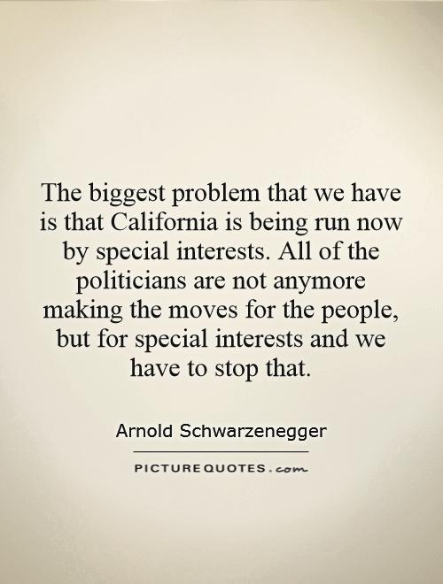 The biggest problem that we have is that California is being run now by special interests. All of the politicians are not anymore making the moves for the people, but for special interests and we have to stop that Picture Quote #1